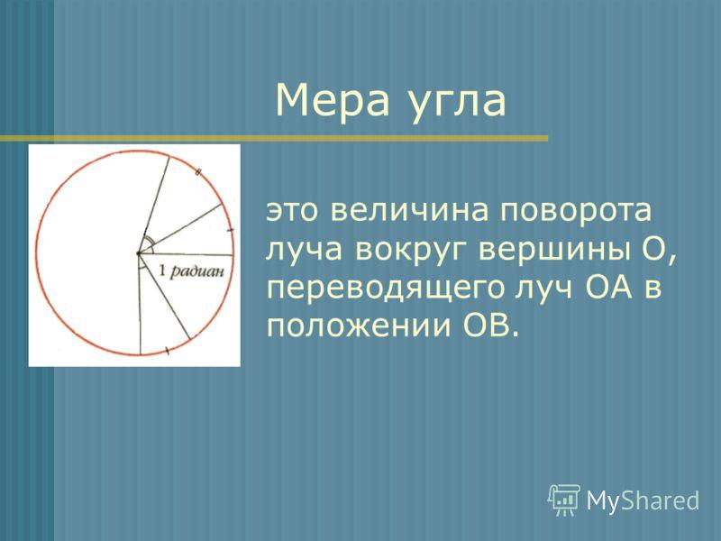 это величина поворота луча вокруг вершины О, переводящего луч ОА в положении ОВ. O A Мера угла