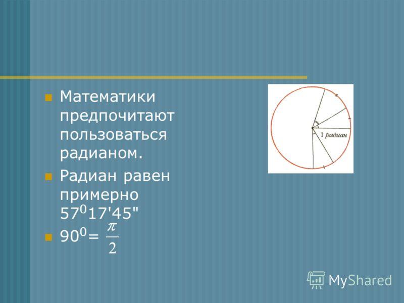 Математики предпочитают пользоваться радианом. Радиан равен примерно 57 0 17'45 90 0 =