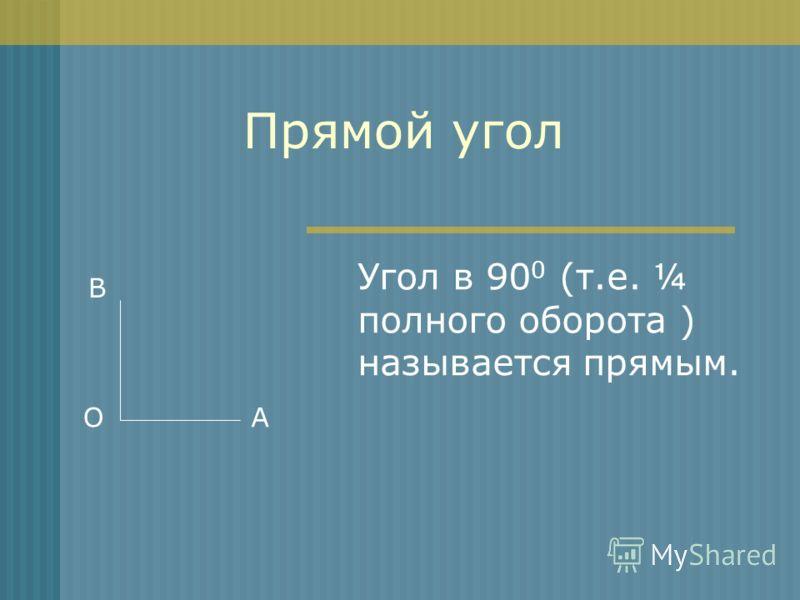 Прямой угол Угол в 90 0 (т.е. ¼ полного оборота ) называется прямым. AО В