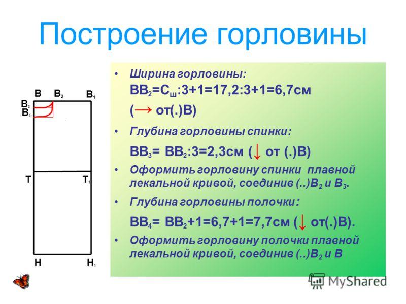 Построение горловины Ширина горловины: ВВ 2 =С ш :3+1=17,2:3+1=6,7см ( от(.)В) Глубина горловины спинки: ВВ 3 = ВВ 2 :3=2,3см ( от (.)В) Оформить горловину спинки плавной лекальной кривой, соединив (..)В 2 и В 3. Глубина горловины полочки : ВВ 4 = ВВ