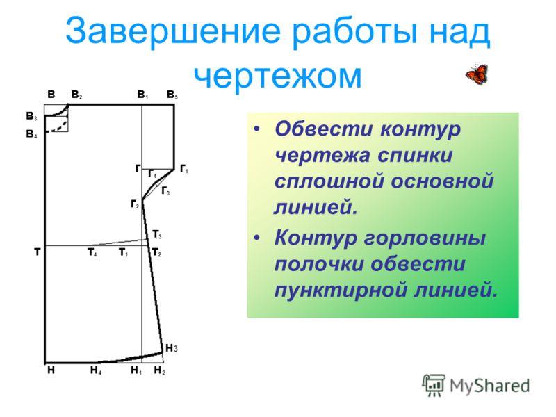Завершение работы над чертежом Обвести контур чертежа спинки сплошной основной линией. Контур горловины полочки обвести пунктирной линией. в в 2 в 1 в 5 в3в3 в4в4 г г 1 т т 4 т 1 т 2 т3т3 г2г2 г3г3 г4г4 н н 4 н 1 н 2 н3н3