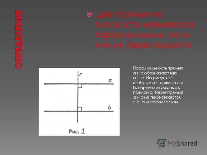 Параллельность прямых а и b обозначают так: а  b. На рисунке 1 изображены прямые a и b, перпендикулярные к прямой с. Такие прямые а и b не пересекаются, т. е. они параллельны. Две прямые на плоскости называются параллельными, если они не пересекаются