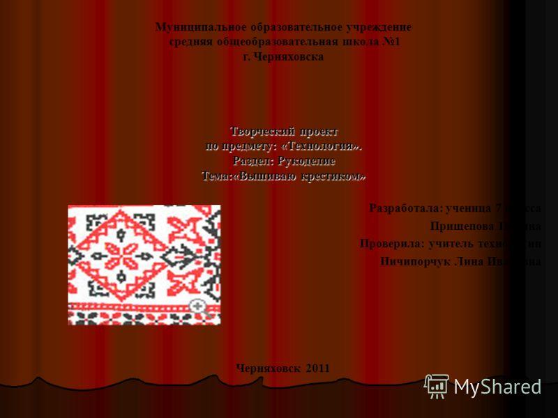 Муниципальное образовательное учреждение средняя общеобразовательная школа 1 г. Черняховска Творческий проект по предмету: «Технология». Раздел: Рукоделие Тема:«Вышиваю крестиком» Разработала: ученица 7 класса Прищепова Полина Проверила: учитель техн