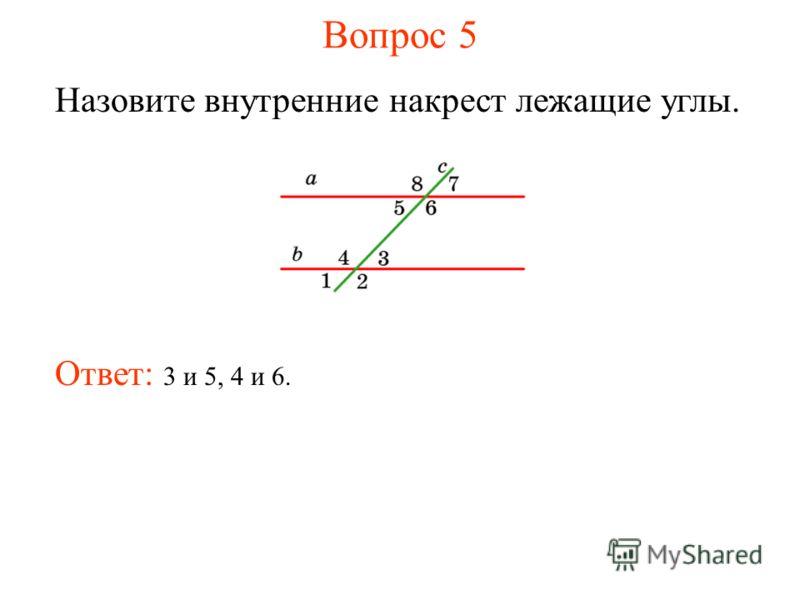 Вопрос 5 Назовите внутренние накрест лежащие углы. Ответ: 3 и 5, 4 и 6.