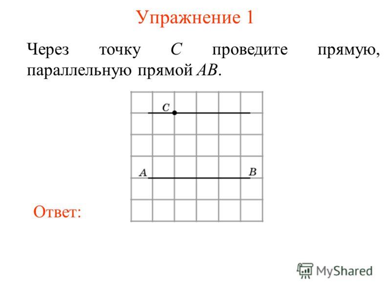 Упражнение 1 Через точку C проведите прямую, параллельную прямой AB. Ответ: