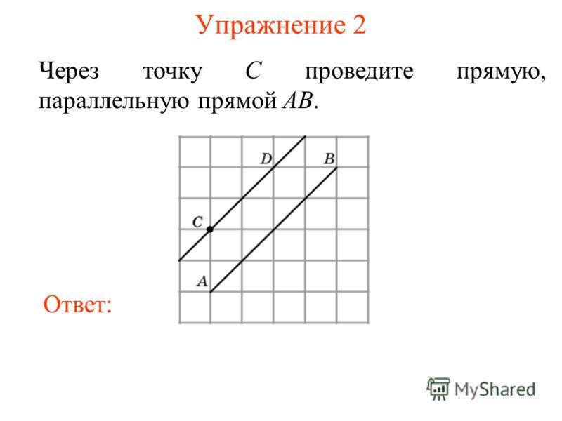 Упражнение 2 Через точку C проведите прямую, параллельную прямой AB. Ответ: