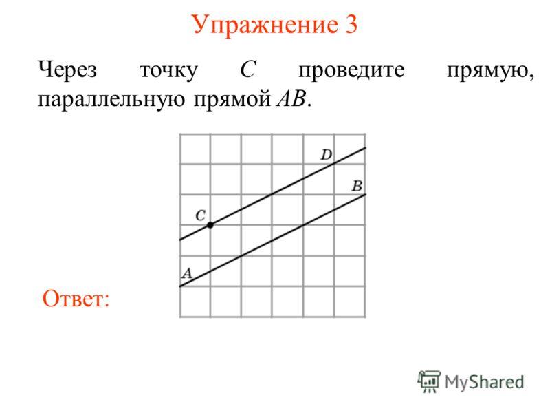 Упражнение 3 Через точку C проведите прямую, параллельную прямой AB. Ответ: