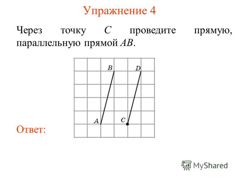 Упражнение 4 Через точку C проведите прямую, параллельную прямой AB. Ответ: