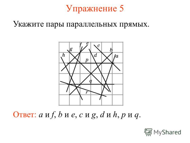Упражнение 5 Укажите пары параллельных прямых. Ответ: a и f, b и e, c и g, d и h, p и q.