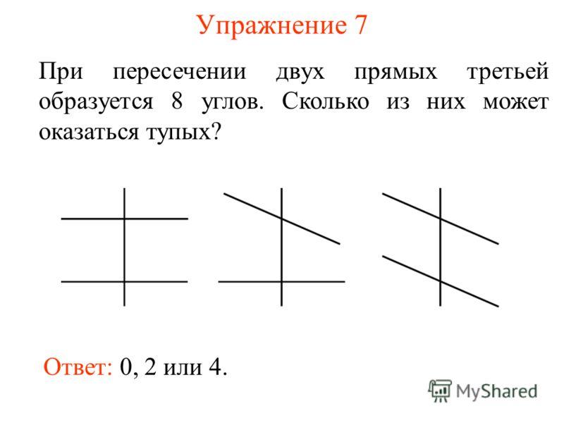 Упражнение 7 При пересечении двух прямых третьей образуется 8 углов. Сколько из них может оказаться тупых? Ответ: 0, 2 или 4.
