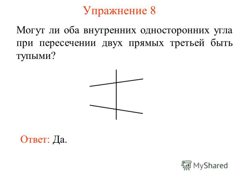 Упражнение 8 Могут ли оба внутренних односторонних угла при пересечении двух прямых третьей быть тупыми? Ответ: Да.