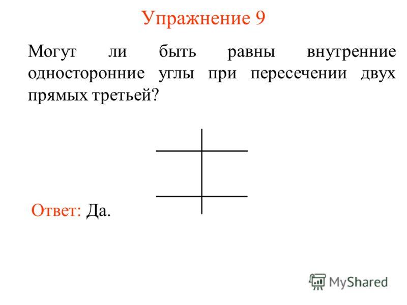 Упражнение 9 Могут ли быть равны внутренние односторонние углы при пересечении двух прямых третьей? Ответ: Да.