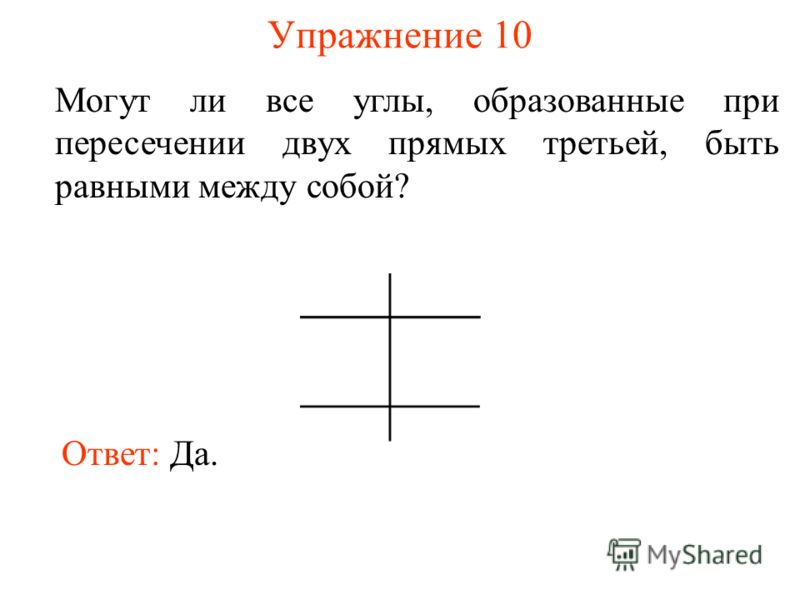 Упражнение 10 Могут ли все углы, образованные при пересечении двух прямых третьей, быть равными между собой? Ответ: Да.