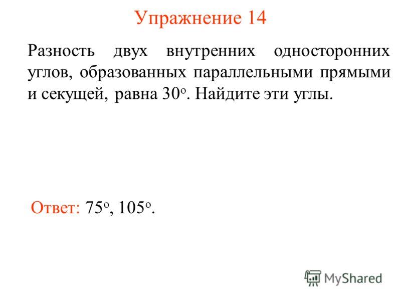 Упражнение 14 Разность двух внутренних односторонних углов, образованных параллельными прямыми и секущей, равна 30 о. Найдите эти углы. Ответ: 75 о, 105 о.