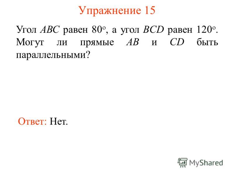 Упражнение 15 Угол АВС равен 80 о, а угол BCD равен 120 о. Могут ли прямые АВ и CD быть параллельными? Ответ: Нет.