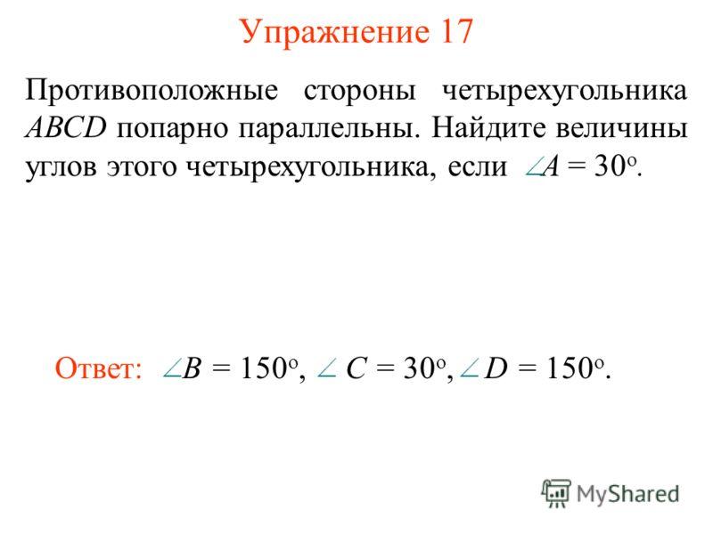 Упражнение 17 Противоположные стороны четырехугольника АВСD попарно параллельны. Найдите величины углов этого четырехугольника, если A = 30 о. Ответ: B = 150 o, C = 30 o, D = 150 o.