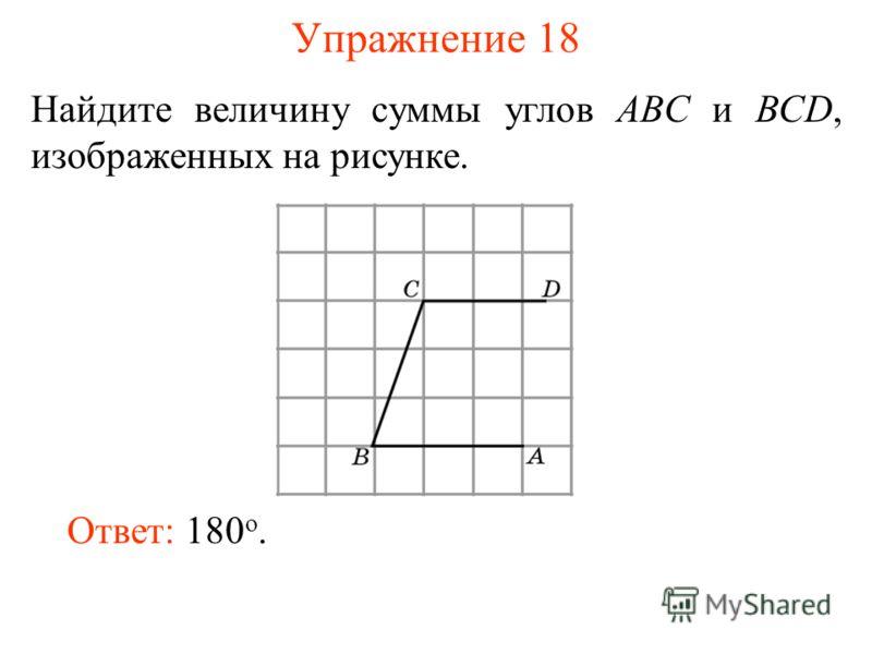 Упражнение 18 Найдите величину суммы углов ABC и BCD, изображенных на рисунке. Ответ: 180 o.