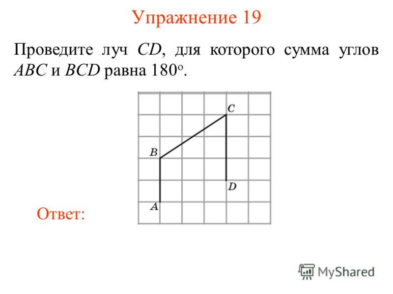 Упражнение 19 Проведите луч CD, для которого сумма углов ABC и BCD равна 180 о. Ответ: