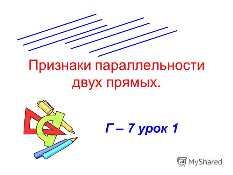 Признаки параллельности двух прямых. Г – 7 урок 1