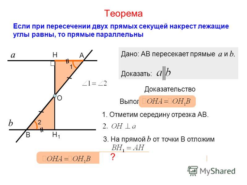 1. Отметим середину отрезка АВ. АО=ОВ Теорема Если при пересечении двух прямых секущей накрест лежащие углы равны, то прямые параллельны а b А В 1 2 Дано: АВ пересекает прямые a и b. Доказать: Доказательство Выполним построения: О Н 3. На прямой b от