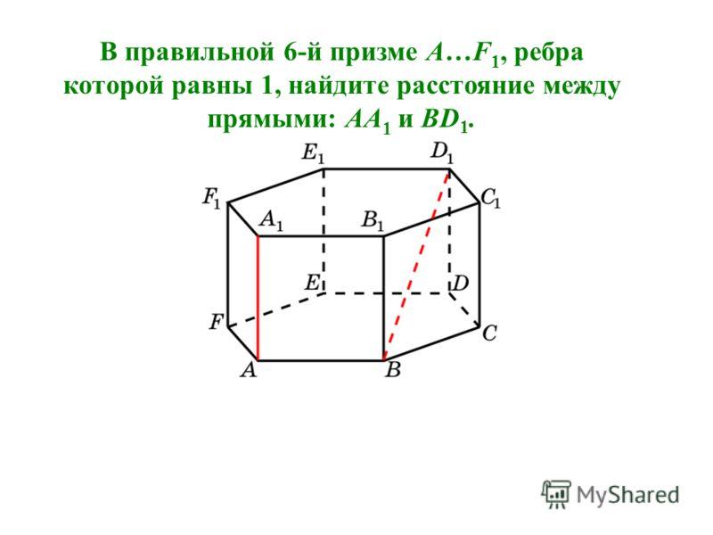 В правильной 6-й призме A…F 1, ребра которой равны 1, найдите расстояние между прямыми: AA 1 и BD 1.