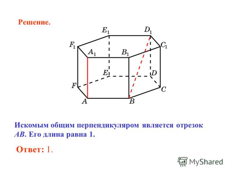 Искомым общим перпендикуляром является отрезок AB. Его длина равна 1. Ответ: 1. Решение.