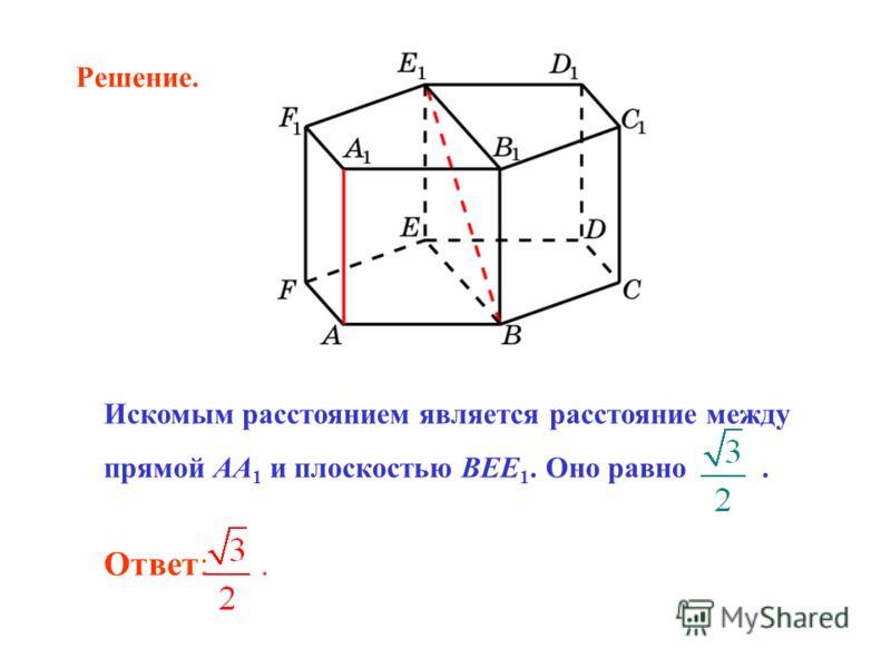 Ответ:. Искомым расстоянием является расстояние между прямой AA 1 и плоскостью BEE 1. Оно равно. Решение.