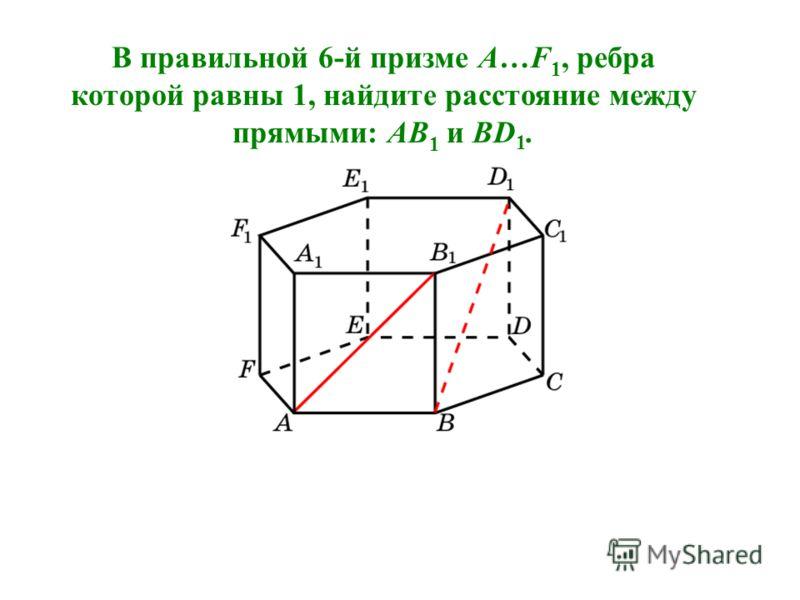 В правильной 6-й призме A…F 1, ребра которой равны 1, найдите расстояние между прямыми: AB 1 и BD 1.