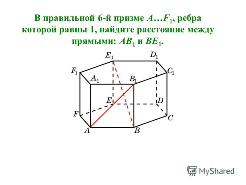 В правильной 6-й призме A…F 1, ребра которой равны 1, найдите расстояние между прямыми: AB 1 и BE 1.