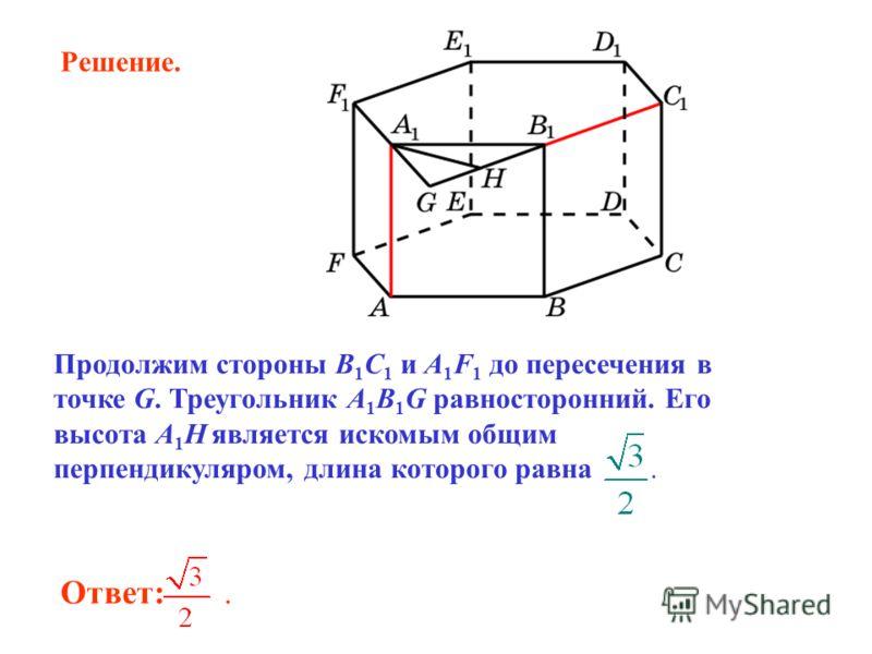 Ответ:. Продолжим стороны B 1 C 1 и A 1 F 1 до пересечения в точке G. Треугольник A 1 B 1 G равносторонний. Его высота A 1 H является искомым общим перпендикуляром, длина которого равна. Решение.