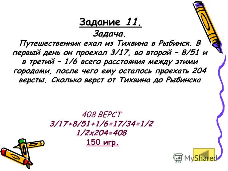 Задание 11. Задача. Путешественник ехал из Тихвина в Рыбинск. В первый день он проехал 3/17, во второй – 8/51 и в третий – 1/6 всего расстояния между этими городами, после чего ему осталось проехать 204 версты. Сколько верст от Тихвина до Рыбинска 40