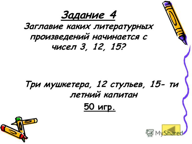 Задание 4 Заглавие каких литературных произведений начинается с чисел 3, 12, 15? Три мушкетера, 12 стульев, 15- ти летний капитан 50 игр.