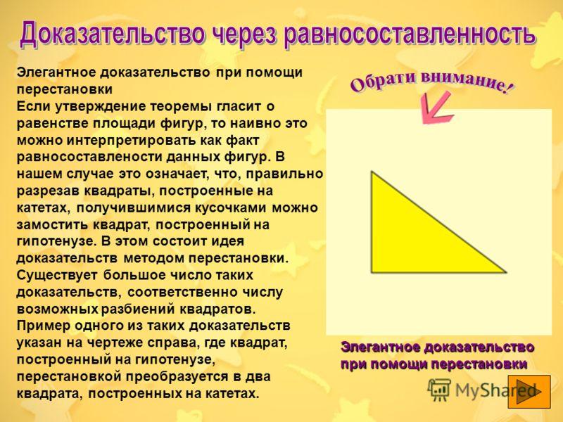 Ранее были представлены только такие доказательства, в которых квадрат, построенный на гипотенузе, с одной стороны, и квадраты,построенные на катетах, с другой, складывались из равных частей. Такие доказательства называются доказательствами при помощ