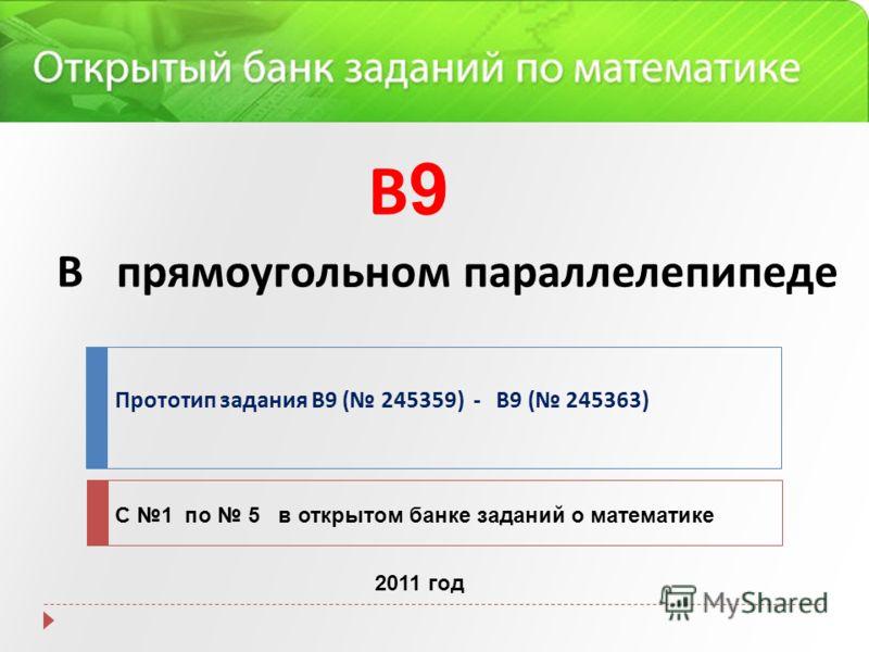 В прямоугольном параллелепипеде Прототип задания B9 ( 245359) - B9 ( 245363) С 1 по 5 в открытом банке заданий о математике 2011 год В9В9