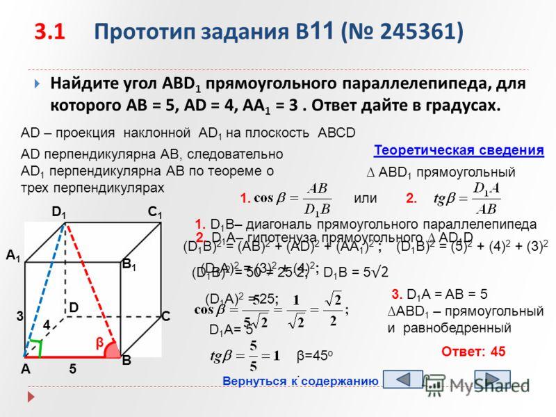 3.1 Прототип задания B 11 ( 245361) Найдите угол АBD 1 прямоугольного параллелепипеда, для которого AB = 5, AD = 4, AA 1 = 3. Ответ дайте в градусах. А B D1D1 C1C1 B1B1 А1А1 D C 5 4 3 AD – проекция наклонной AD 1 на плоскость АВСD AD перпендикулярна