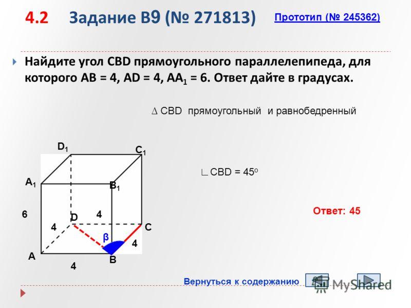 4.2 Задание B 9 ( 271813) Найдите угол CBD прямоугольного параллелепипеда, для которого AB = 4, AD = 4, AA 1 = 6. Ответ дайте в градусах. А B D1D1 C1C1 B1B1 А1А1 D C 4 4 6 Прототип ( 245362) β CBD прямоугольный и равнобедренный CBD = 45 о Ответ: 45 В