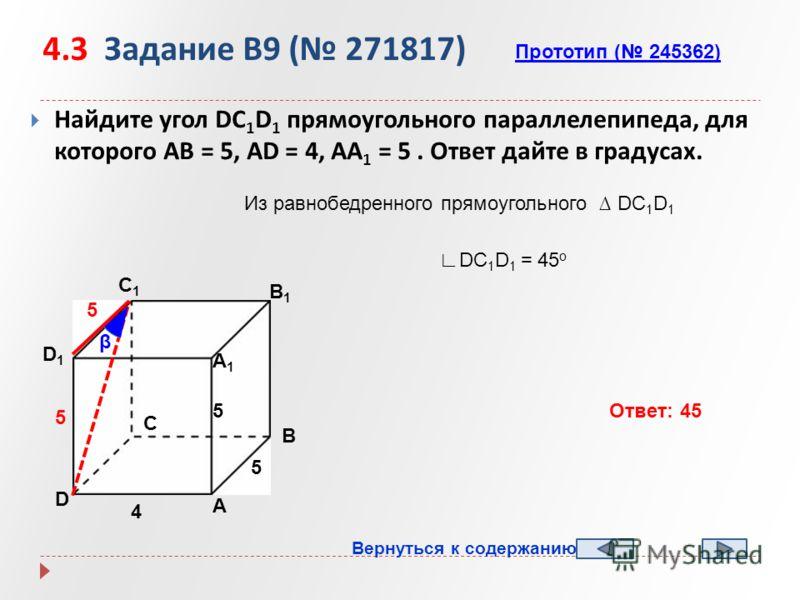 4.3 Задание B9 ( 271817) Найдите угол DC 1 D 1 прямоугольного параллелепипеда, для которого AB = 5, AD = 4, AA 1 = 5. Ответ дайте в градусах. А B D1D1 C1C1 B1B1 А1А1 D C 4 5 5 Прототип ( 245362) β 5 5 Из равнобедренного прямоугольного DC 1 D 1 DC 1 D