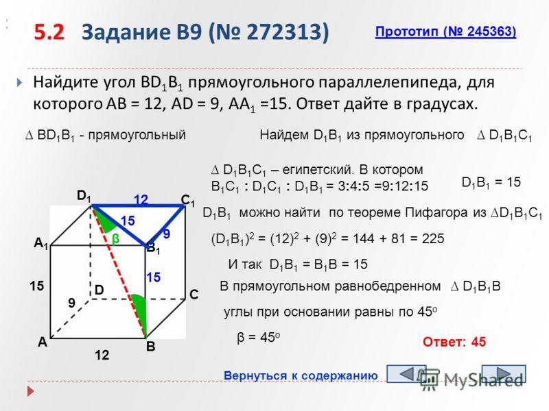 5.2 Задание B9 ( 272313) Найдите угол BD 1 B 1 прямоугольного параллелепипеда, для которого AB = 12, AD = 9, AA 1 =15. Ответ дайте в градусах. А B D1D1 C1C1 B1B1 А1А1 D C 12 9 15,, β BD 1 B 1 - прямоугольныйНайдем D 1 B 1 из прямоугольного D 1 B 1 C