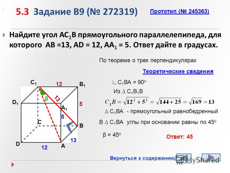 5.3 Задание B9 ( 272319) Найдите угол АС 1 В прямоугольного параллелепипеда, для которого АВ =13, АD = 12, АА 1 = 5. Ответ дайте в градусах. Прототип ( 245363),, А B D1D1 C1C1 B1B1 А1А1 D 13 12 β 13 Из C 1 В 1 В 5 C По теореме о трех перпендикулярах