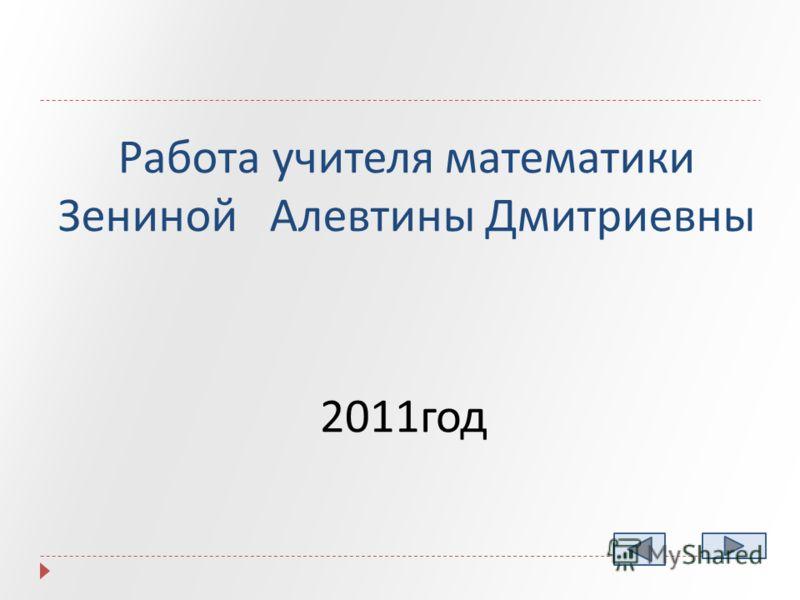 Работа учителя математики Зениной Алевтины Дмитриевны 2011год