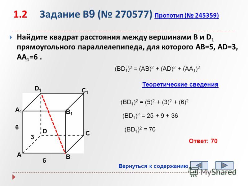 1.2 Задание B 9 ( 270577) Прототип ( 245359) Прототип ( 245359) Найдите квадрат расстояния между вершинами В и D 1 прямоугольного параллелепипеда, для которого AB=5, AD=3, AA 1 =6. А B D1D1 C1C1 B1B1 А1А1 D C 5 3 6 (BD 1 ) 2 = (AB) 2 + (AD) 2 + (AA 1