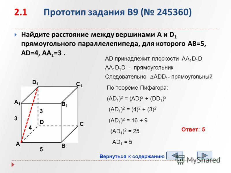 2.1 Прототип задания B9 ( 245360) Найдите расстояние между вершинами A и D 1 прямоугольного параллелепипеда, для которого AB=5, AD=4, AA 1 =3. А B D1D1 C1C1 B1B1 А1А1 D C 5 4 3 (AD 1 ) 2 = (AD) 2 + (DD 1 ) 2 AD принадлежит плоскости AA 1 D 1 D AA 1 D