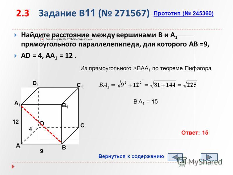 2.3 Задание B 11 ( 271567) Найдите расстояние между вершинами B и A 1 прямоугольного параллелепипеда, для которого AB =9, AD = 4, AA 1 = 12. Прототип ( 245360) А B D1D1 C1C1 B1B1 А1А1 D C 9 4 12 B A 1 = 15 Из прямоугольного BAA 1 по теореме Пифагора