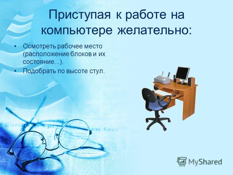 Приступая к работе на компьютере желательно: Осмотреть рабочее место (расположение блоков и их состояние...). Подобрать по высоте стул.