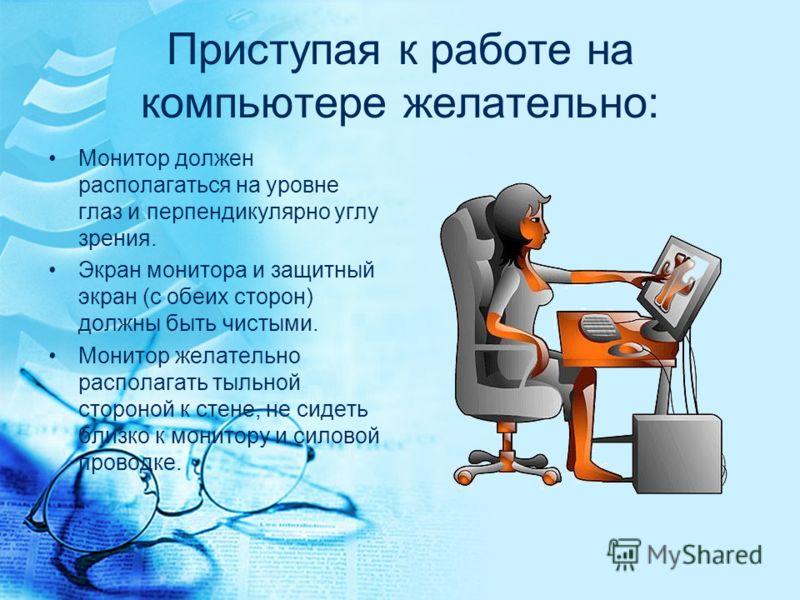 Приступая к работе на компьютере желательно: Монитор должен располагаться на уровне глаз и перпендикулярно углу зрения. Экран монитора и защитный экран (с обеих сторон) должны быть чистыми. Монитор желательно располагать тыльной стороной к стене, не