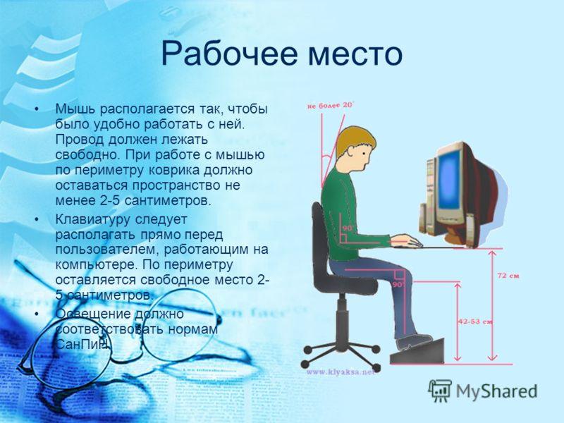Рабочее место Мышь располагается так, чтобы было удобно работать с ней. Провод должен лежать свободно. При работе с мышью по периметру коврика должно оставаться пространство не менее 2-5 сантиметров. Клавиатуру следует располагать прямо перед пользов