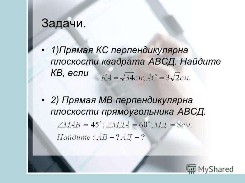Задачи. 1)Прямая КС перпендикулярна плоскости квадрата АВСД. Найдите КВ, если 2) Прямая МВ перпендикулярна плоскости прямоугольника АВСД.