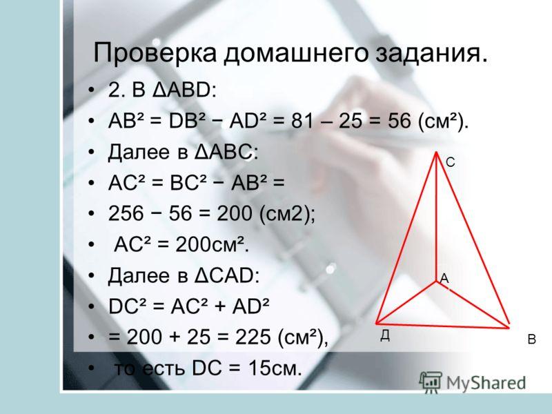 Проверка домашнего задания. 2. В ΔABD: АВ² = DB² AD² = 81 – 25 = 56 (см²). Далее в ΔАВС: АС² = ВС² АВ² = 256 56 = 200 (см2); АС² = 200см². Далее в ΔCAD: DC² = АС² + AD² = 200 + 25 = 225 (см²), то есть DC = 15см. А С Д В