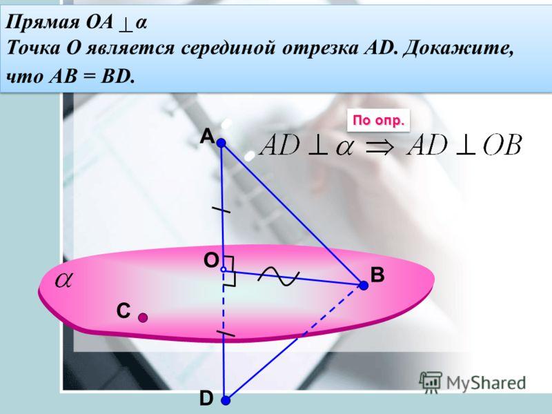 A O В Прямая ОА α Точка О является серединой отрезка АD. Докажите, что АВ = ВD. Прямая ОА α Точка О является серединой отрезка АD. Докажите, что АВ = ВD. D По опр. С