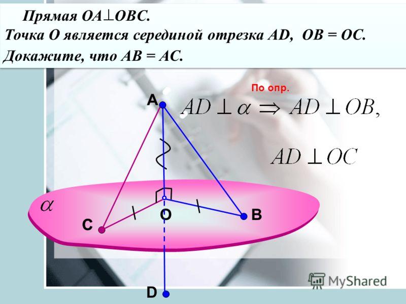 A OВ Прямая ОА OBC. Точка О является серединой отрезка АD, ОВ = ОС. Докажите, что АВ = АС. Прямая ОА OBC. Точка О является серединой отрезка АD, ОВ = ОС. Докажите, что АВ = АС. По опр. СС D